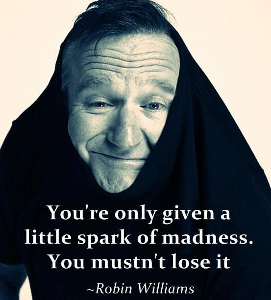 You're only given a little spark of madness. You mustn't lose it. --Robin Williams » He made me laugh, he made me cry, he was an inspiration to me and will be missed. Rest in Peace...