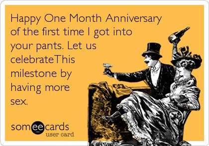 Free, Flirting Ecard: Happy One Month Anniversary of the first time I got into your pants. Let us celebrateThis milestone by having more sex.