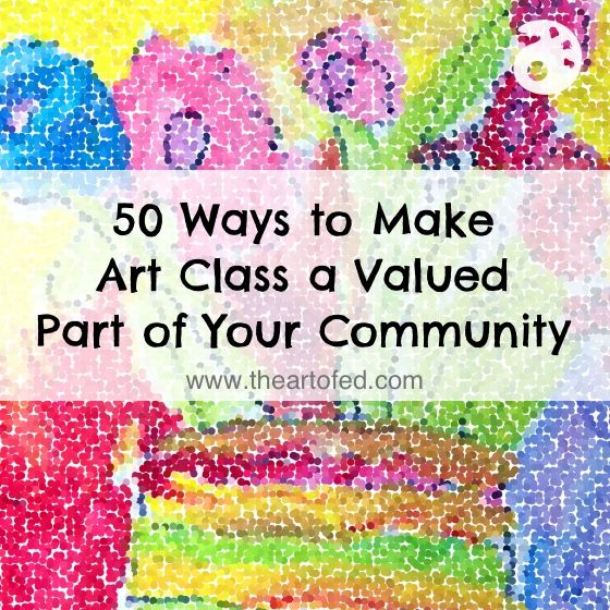 50 Ways to Make Art Class a Valued Part of Your Community
