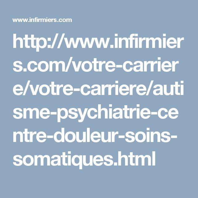 http://www.infirmiers.com/votre-carriere/votre-carriere/autisme-psychiatrie-centre-douleur-soins-somatiques.html