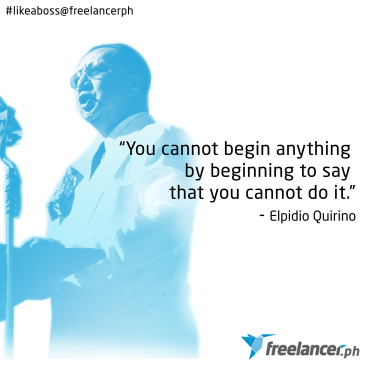 """You cannot begin anything by beginning to say you cannot do it."" - Elpidio Quirino"