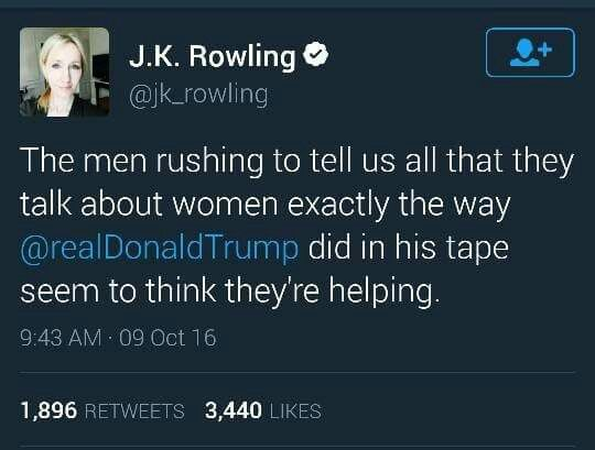 The men rushing to tell us that they all talk about women exactly the way @realDonaldTrump did in his tape seem to think they're helping. -JK Rowling
