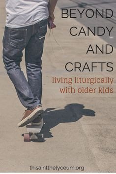 liturgical living with older kids; the liturgical year beyond candy and crafts