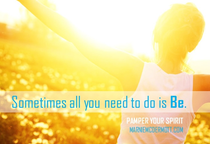 Sometimes all you need to do, is Be. ~ Marnie McDermott