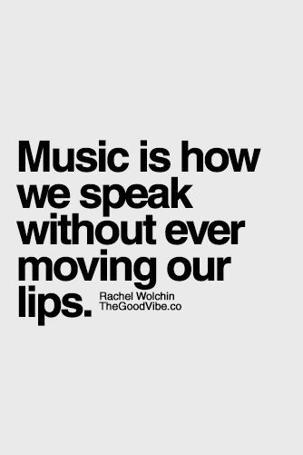 Music is how we speak without ever moving our lips.