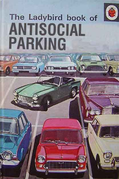 The Ladybird book of Antisocial Parking ~ in this area it's usually guys with big trucks in handicapped spots.