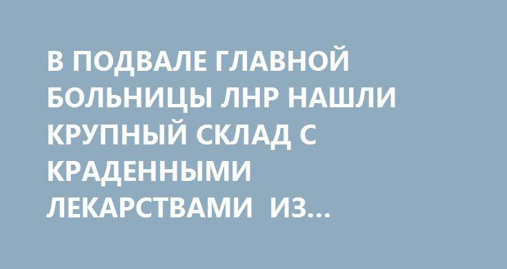 В ПОДВАЛЕ ГЛАВНОЙ БОЛЬНИЦЫ ЛНР НАШЛИ КРУПНЫЙ СКЛАД С КРАДЕННЫМИ ЛЕКАРСТВАМИ ИЗ ГУМПОМОЩИ http://rusdozor.ru/2017/02/14/v-podvale-glavnoj-bolnicy-lnr-nashli-krupnyj-sklad-s-kradennymi-lekarstvami-iz-gumpomoshhi/  Органами прокуратуры Луганской Народной Республики раскрыто преступление, связанное с хищением и завладением должностными лицами Республиканской больницы гуманитарных и приобретенных за бюджетные средства медицинских препаратов. Кому война, а кому мать родна. Чиновники и аферисты…