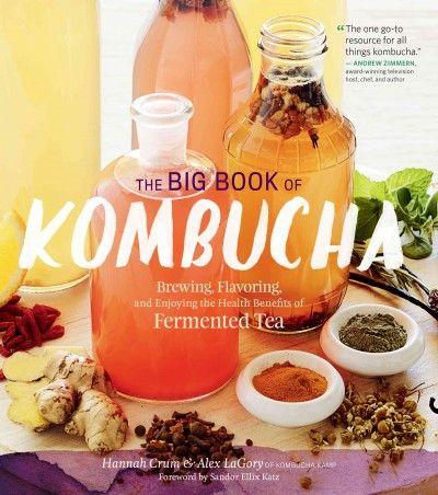 Big Book of Kombucha : Brewing, Flavoring, and Enjoying the Health Benefits of Fermented Tea