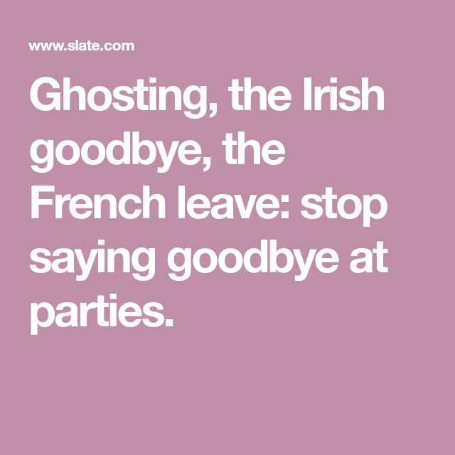 Ghosting, the Irish goodbye, the French leave: stop saying goodbye at parties.