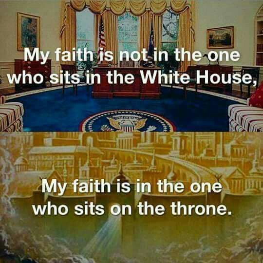 My  faith is not in the one who sits in the White House. My faith is in the one who sits on the throne.