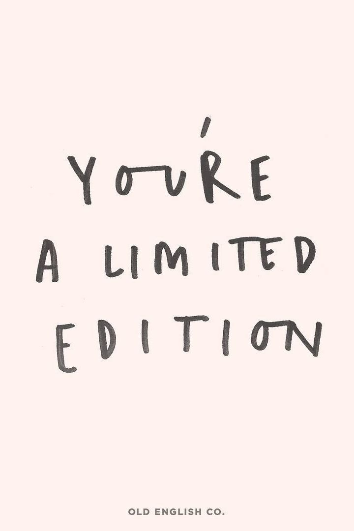 You're limited edition!