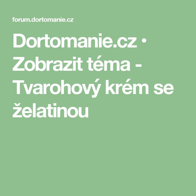Dortomanie.cz • Zobrazit téma - Tvarohový krém se želatinou