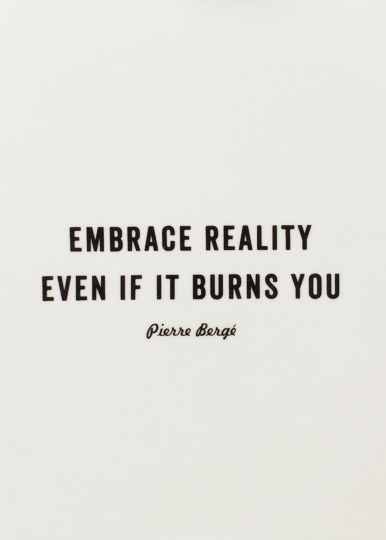 Always embrace reality even if it kills you. It's just trying to help you reach your destination