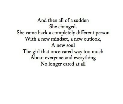 And then all of sudden she changed. She came back a completely different person with a new mindset, a new outlook, a new soul The girl that once care way too much about everyone and everything No longer cared at all quote