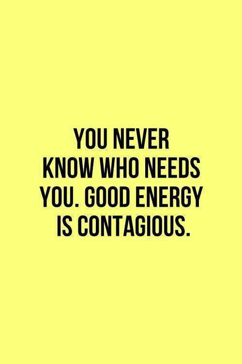 Good energy is contagious! A favourite inspirational quote.