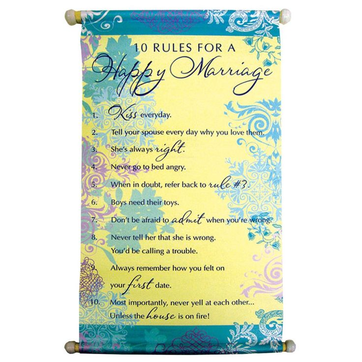 10 RULES FOR A HAPPY MARRIAGE RS. 165.00 10 Rules For A Happy Marriage 1. Kiss everyday.  2. Tell your spouse every day why you love them.  3. She's always right.  4. Never go to bed angry.  5. When in doubt, refer back to rule #3.  6. Boys need their toys.  7. Don't be afraid to admit when you're wrong.  8. Never tell her that she is wrong. You'd be calling a trouble.  9. Always remember how you felt on your first date.