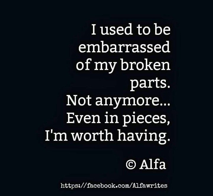 Everyone eventually breaks down.  Our time here is limited.  I'm worth having even broken.  Funny how I always appreciated the broken or flawed things in life.  Now I have become the broken person in my own life.