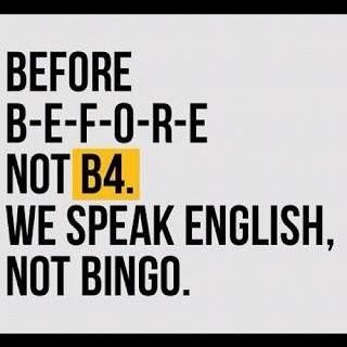 before B-E-F-O-R-E not b4. we speak english, not bingo
