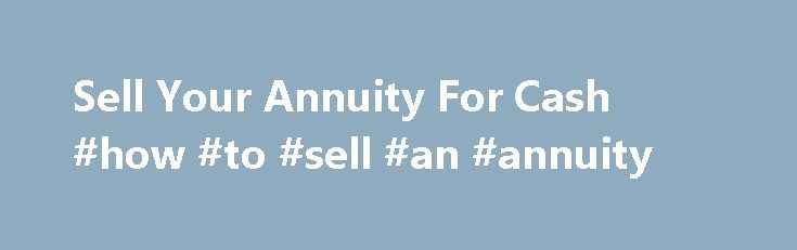 Sell Your Annuity For Cash #how #to #sell #an #annuity http://illinois.nef2.com/sell-your-annuity-for-cash-how-to-sell-an-annuity/  Flexible Options to Meet Your Needs Easily Sell Your Annuity Payments How It Works SellAnyAnnuity.com is dedicated to ensuring you get the highest quality of service and greatest financial returns if you choose to liquidate an asset. While there are many buyers of annuities and structured settlements that you can choose from, they are certainly not all created…