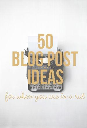 50 blog post ideas for when you are in a rut.
