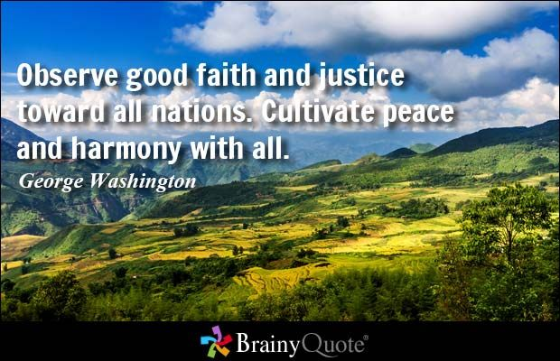 Observe good faith and justice toward all nations. Cultivate peace and harmony with all. - George Washington