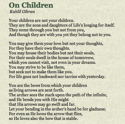 Kahil Gibran On Children my favourite poet and philosopher ever. I read this every day and have for over 20 years.