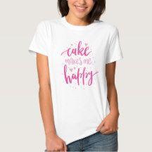 Cake makes me happy. t-shirt