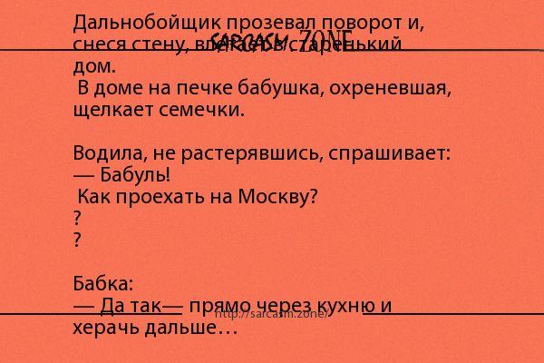 Анекдот: Дальнобойщик прозевал поворот и, снеся стену, влетает в старенький дом. В доме на печке бабушка, охреневшая, щелкает семечки. Водила, не растерявшись, спрашивает: — Бабуль! Как проехать на Москву???  Бабка:  — Да так— прямо через кухню и херачь дальше…