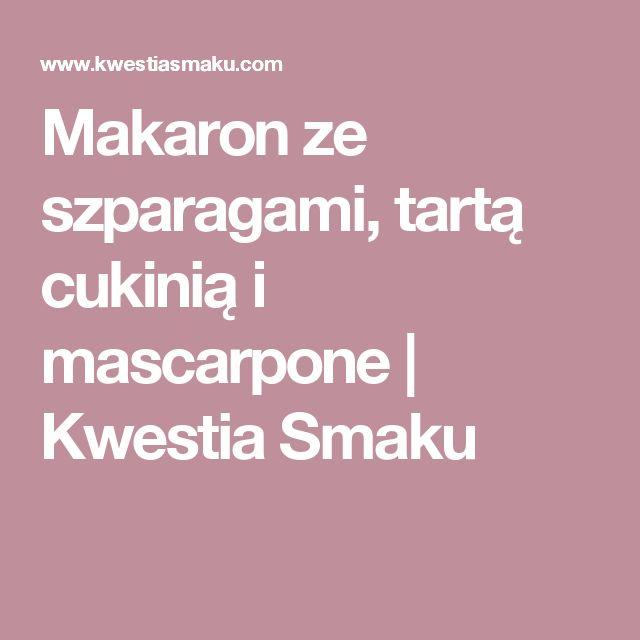 Makaron ze szparagami, tartą cukinią i mascarpone   Kwestia Smaku