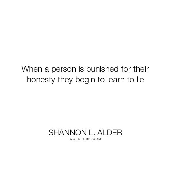 """Shannon L. Alder - """"When a person is punished for their honesty they begin to learn to lie"""". relationships, hurt, honesty, lies, children, anger, parenting, betrayed, low-self-esteem, uncaring, mistreated, liars, denied, mediocrity, worthless, self-centered, breaking-point, ungodly, denied-feelings, forced-compliance, hated, heartless, how-it-starts, misjudged, not-allowed-to-speak-the-truth, shamed, suppressed, thoughtless, unathentic-self, unfeeling"""