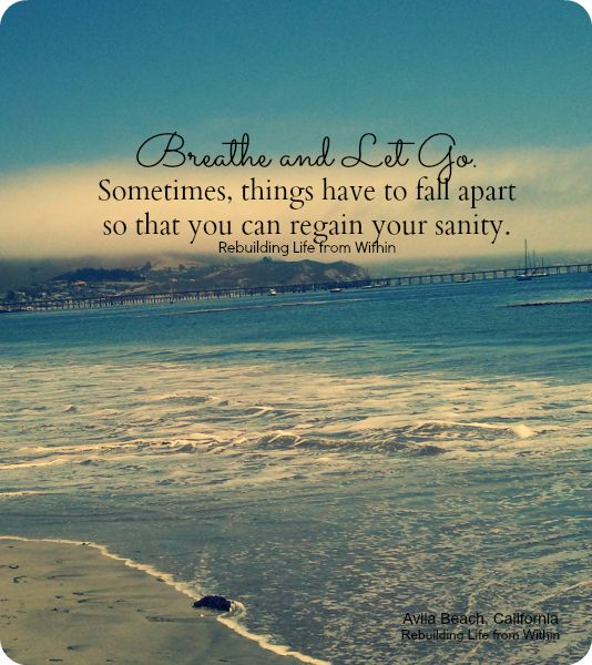 Breathe and let go ... sometimes things have to fall apart so that you can regain your sanity.