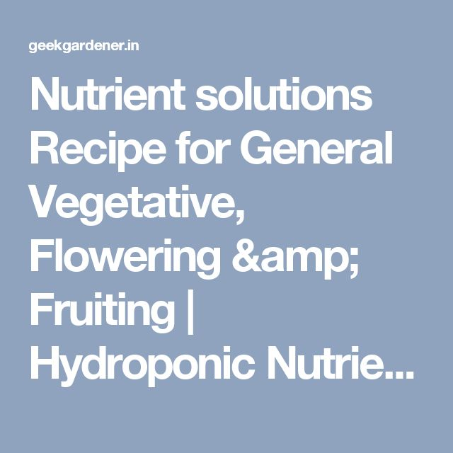 Nutrient solutions Recipe for General Vegetative, Flowering & Fruiting   Hydroponic Nutrients   Urban Gardening, Terrace gardening and Hydroponics