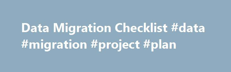 Data Migration Checklist #data #migration #project #plan http://malawi.remmont.com/data-migration-checklist-data-migration-project-plan/  # Data Migration Checklist Data migrations, sometimes referred to as data conversions, are a common, if not necessary step in the growth of any nonprofit organization. Both donor data and program outcomes data expand exponentially as the nonprofit grows. Furthermore, data migrations are notorious for creating as many problems as they solve. Why? Everything…