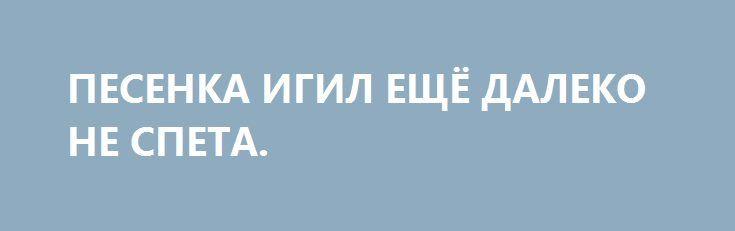 ПЕСЕНКА ИГИЛ ЕЩЁ ДАЛЕКО НЕ СПЕТА. http://rusdozor.ru/2017/03/06/pesenka-igil-eshhyo-daleko-ne-speta/  В то время как в Женеве со скрипом идут переговоры между вооружённой оппозицией и сирийским законным правительством, в Сирии продолжаются бои на земле и в небе. Большим прорывом стало освобождение Пальмиры сирийскими войсками при поддержке русской авиации и отборных русских ...