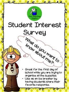 Student Interest Survey: An Ice Breaker Activity This interest survey will be a life saver come the first day of school!  Use this to keep the students engaged while you are collecting the mountains of supplies they all brought with them.To help build a sense of community, have the students share in small groups or pick their favorite response and share with the class.