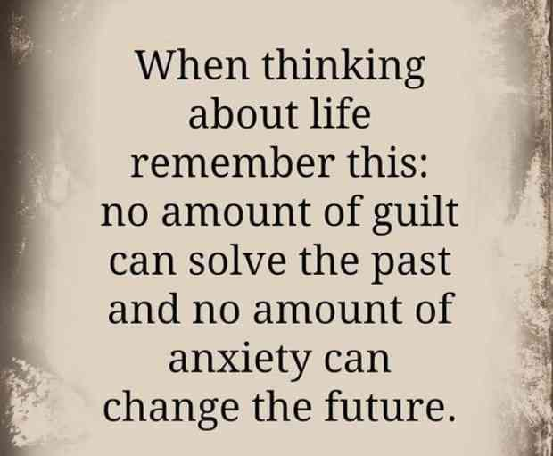 """When thinking about life, remember this: no amount of guilt can solve the past and no amount of anxiety can change the future."""