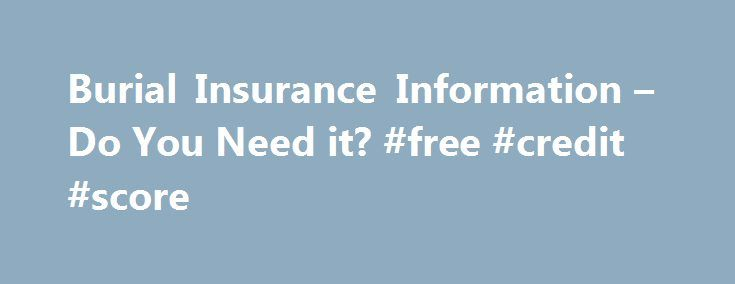 Burial Insurance Information – Do You Need it? #free #credit #score http://insurance.remmont.com/burial-insurance-information-do-you-need-it-free-credit-score/  #burial insurance # Burial Insurance What Is It and Do I Need It? It's not cheap to die. Funeral homes, headstones, cremation and all of the things associated with death are often considered morbid cost money-and can cost more than you think. The following is helpful information about burial insurance and how it can help […]The post…