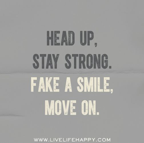 Head up, stay strong. Fake a smile, move on. by deeplifequotes, via Flickr