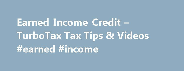 Earned Income Credit – TurboTax Tax Tips & Videos #earned #income http://earnings.remmont.com/earned-income-credit-turbotax-tax-tips-videos-earned-income-3/  #earned income # Earned Income Credit While millions of households already claim this special break for workers with modest incomes, the IRS says many more are eligible for the credit but fail to take it. The rules were recently liberalized, so more households are eligible. Take a few minutes to make sure you don't miss out on a credit…