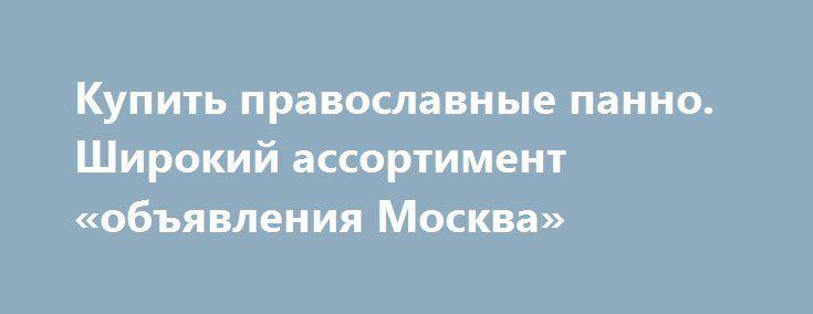 Купить православные панно. Широкий ассортимент «объявления Москва» http://www.pogruzimvse.ru/doska/?adv_id=293778 Магазин занимается продажей подарков и сувениров в Москве и МО. У нас Вы найдёте самурайские мечи, ключницы, пистолеты и револьверы, подарочные кружки и бутыли, фарфоровые куклы, а также канделябры и вазы, шкатулки для украшений. Кроме того, закажите каминные часы, глобусы-бары и другое. Доступные цены. Вы можете забрать товар самостоятельно или воспользоваться услугами нашей…