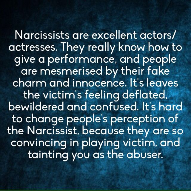 Narcissists are excellent actors/actresses. They really know how to give a performance, and people are mesmerized by their fake charm and innocence. It leaves the victims feeling deflated, bewildered and confused. It's hard to change people's perception of the narcissist, because they are so convincing in playing victim, and tainting you as the abuser.