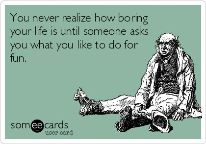 You never realize how boring your life is until someone asks you what you like to do for fun.