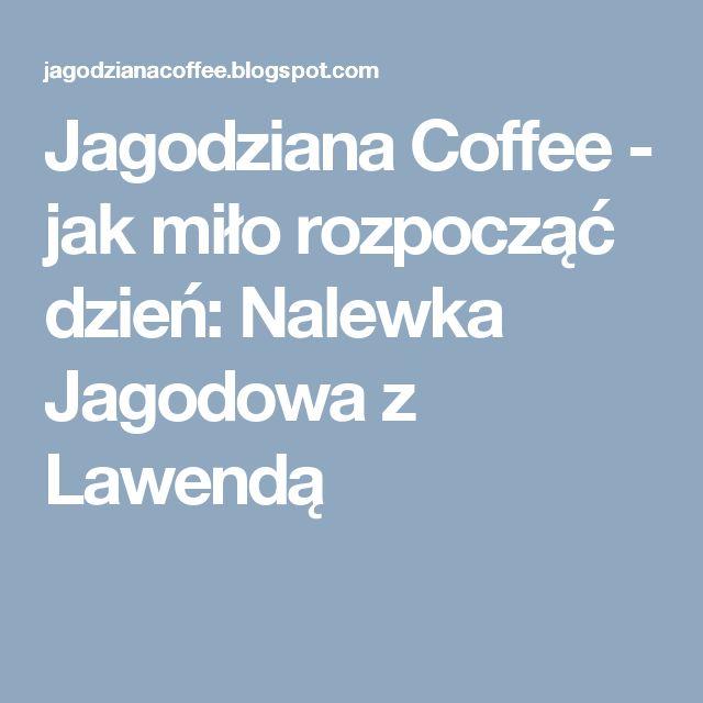 Jagodziana Coffee - jak miło rozpocząć dzień: Nalewka Jagodowa z Lawendą