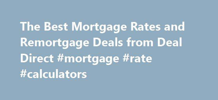The Best Mortgage Rates and Remortgage Deals from Deal Direct #mortgage #rate #calculators http://money.remmont.com/the-best-mortgage-rates-and-remortgage-deals-from-deal-direct-mortgage-rate-calculators/  #remortgage # Remortgages Remortgage Deals At Deal Direct we find the best remortgage deals in the UK and we offer them to you through a free, no-obligation service. We compare mortgage lenders from across the whole of the UK market to find you the very best offers available. Let us know…