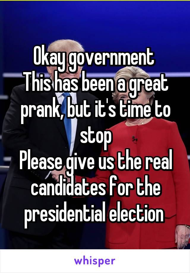 Okay government  This has been a great prank, but it's time to stop Please give us the real candidates for the presidential election