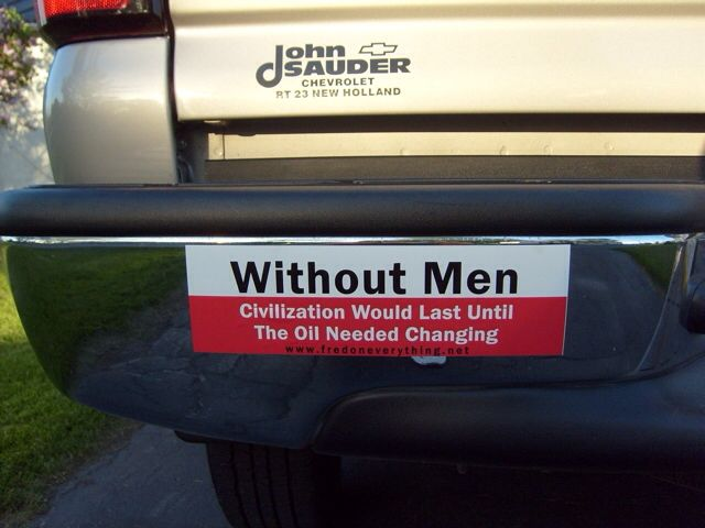 Funny bumper stickers without men civilization would last until the oil needed changing