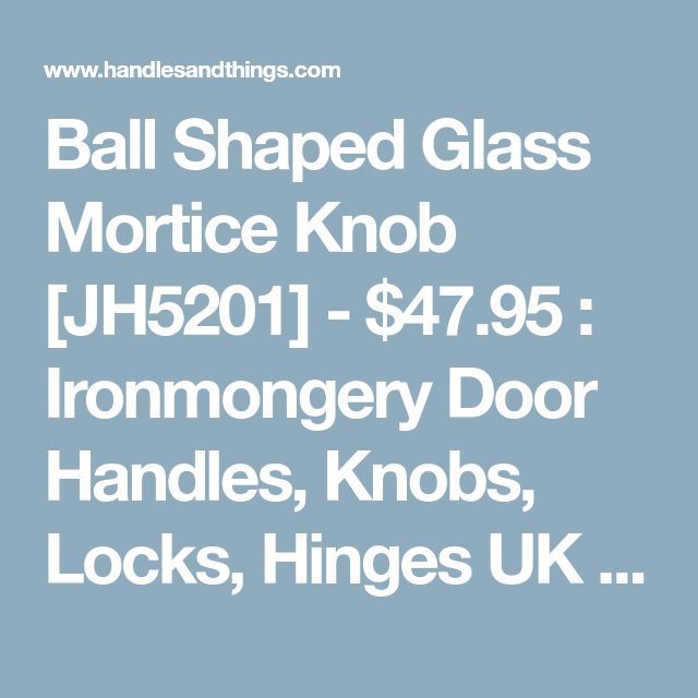Ball Shaped Glass Mortice Knob [JH5201] - $47.95 : Ironmongery Door Handles, Knobs, Locks, Hinges UK Free Delivery Discounts