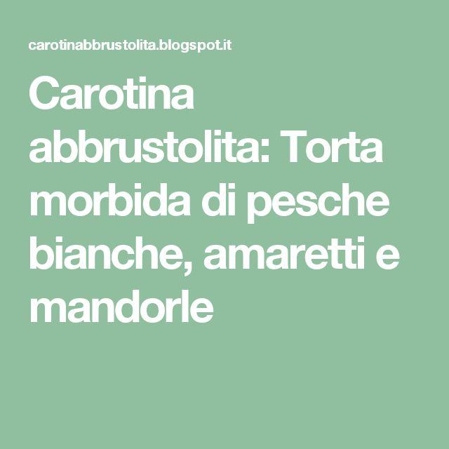 Carotina abbrustolita: Torta morbida di pesche bianche, amaretti e mandorle