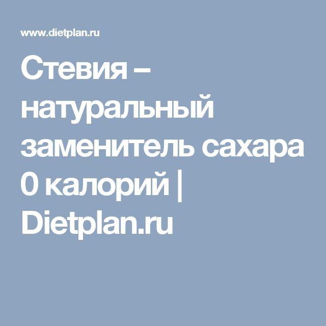 Стевия – натуральный заменитель сахара 0 калорий    Dietplan.ru
