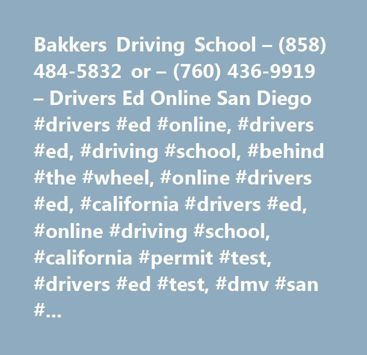 Bakkers Driving School – (858) 484-5832 or – (760) 436-9919 – Drivers Ed Online San Diego #drivers #ed #online, #drivers #ed, #driving #school, #behind #the #wheel, #online #drivers #ed, #california #drivers #ed, #online #driving #school, #california #permit #test, #drivers #ed #test, #dmv #san #diego, #how #to #get #your #permit, #dmv #san #diego, #california #dmv #permit #test…